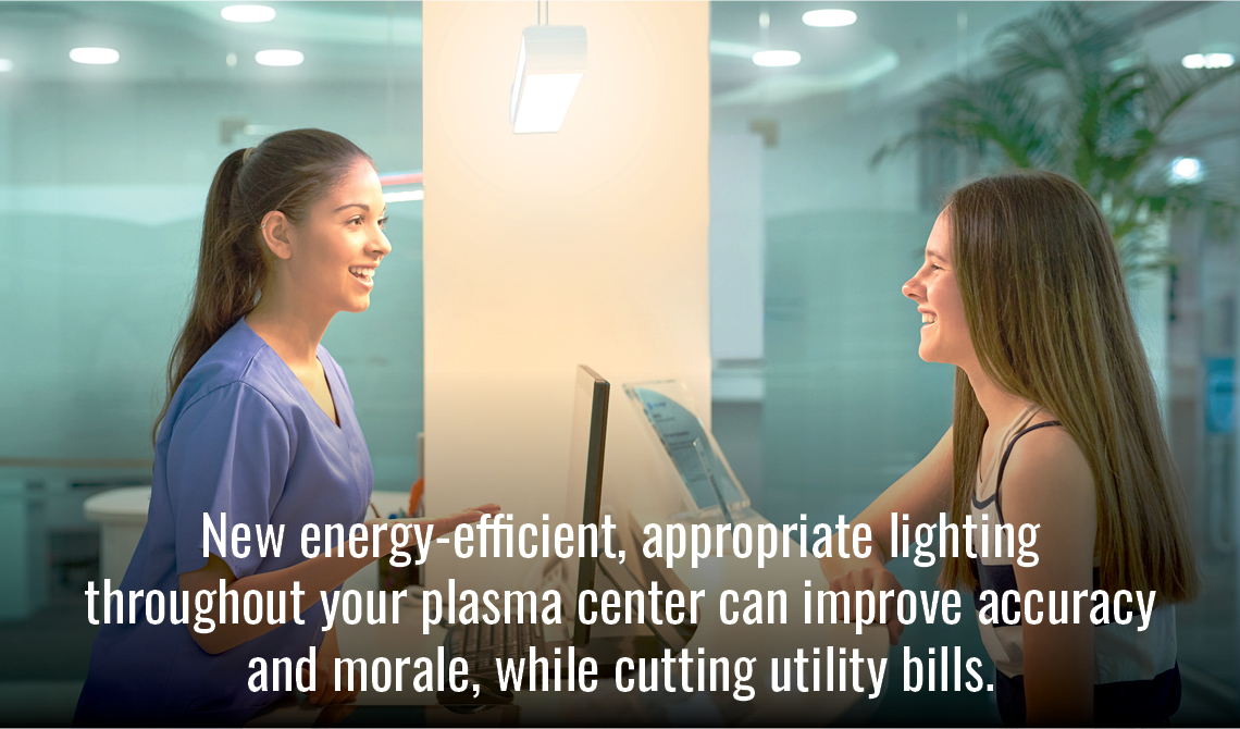 New energy-efficient, appropriate lighting throughout your plasma center can improve accuracy and morale, while cutting utility bills.