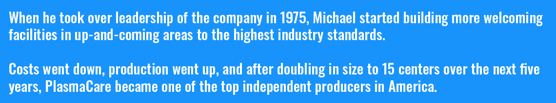 When he took over leadership of the company in 1975, Michael started building more welcoming facilities in up-and-coming areas to the highest industry standards. Costs went down, production went up, and after doubling in size to 15 centers over the next five years, PlasmaCare became one of the top independent producers in America.